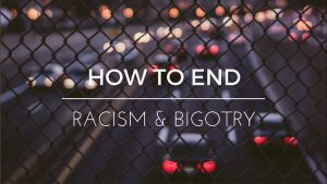 Part 2 – How To End Racism & Bigotry