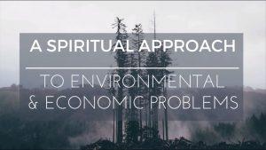 Part 4 – A Spiritual Approach To Economic & Environmental Problems