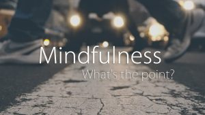 Mindfulness – What's The Point?