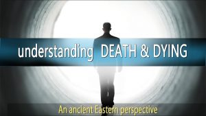 Understanding Death & Dying – An Ancient Eastern Perspective