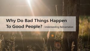 Why Do Bad Things Happen To Good People – Understanding Reincarnation