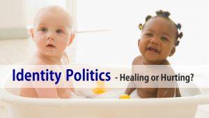 Identity Politics – Healing Or Hurting?
