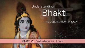 2 Understanding Bhakti – Salvation Vs. Love