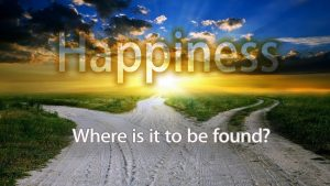 Happiness – Where Is It To Be Found?