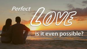 Perfect Love – Is It Even Possible?