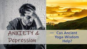 Anxiety & Depression – Can Ancient Yoga Wisdom Help?