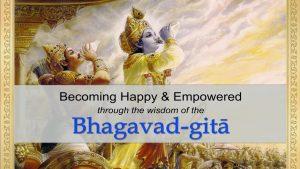 Becoming Happy & Empowered Through The Wisdom Of The Bhagavad Gita