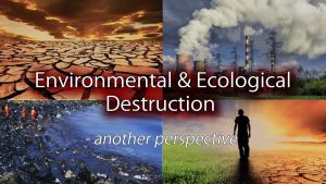 Environmental & Ecological Destruction – Another Perspective
