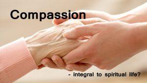 Compassion – Integral To Spiritual Life?