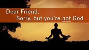 Dear Friend, Sorry But You're Not God